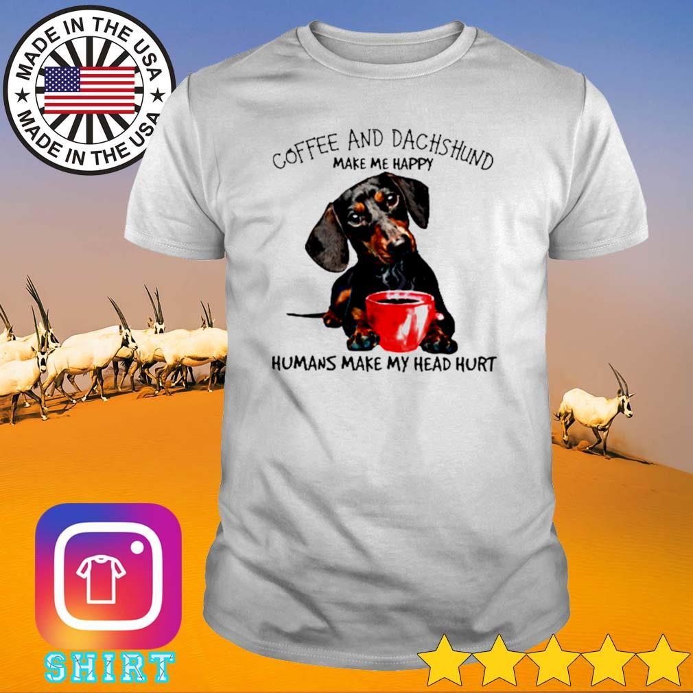 Make me happy coffee and dachshund humans make my head hurt shirt