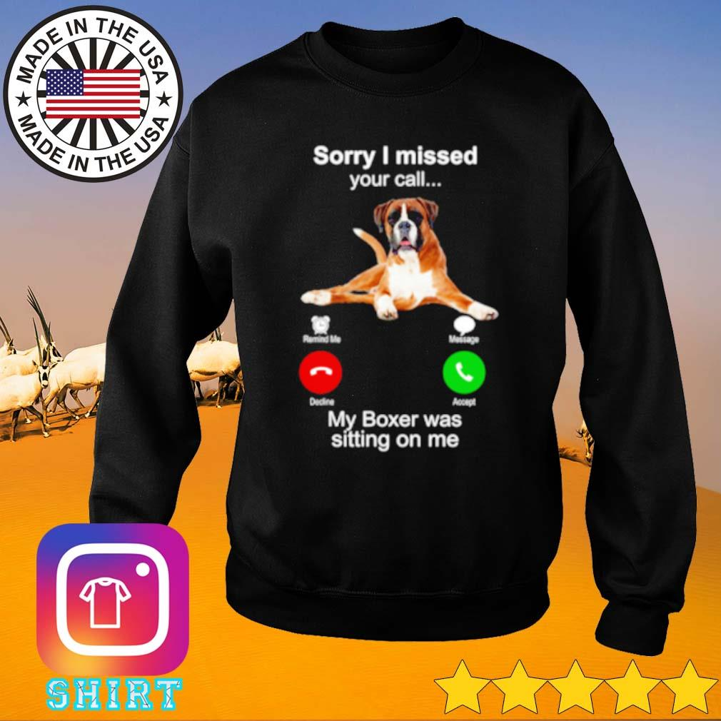 My boxer was sitting on me sorry I missed your call s Sweater