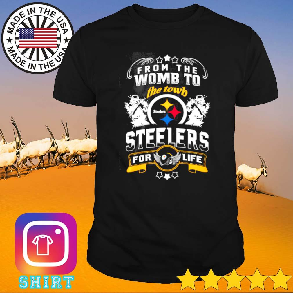 Pittsburgh Steelers from the womb to the towb Steelers for life shirt