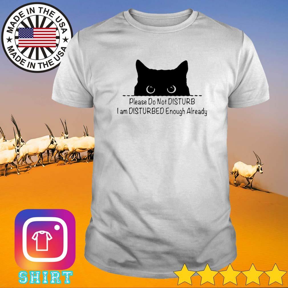 Cute cat please do not disturb I am disturbed enough already shirt