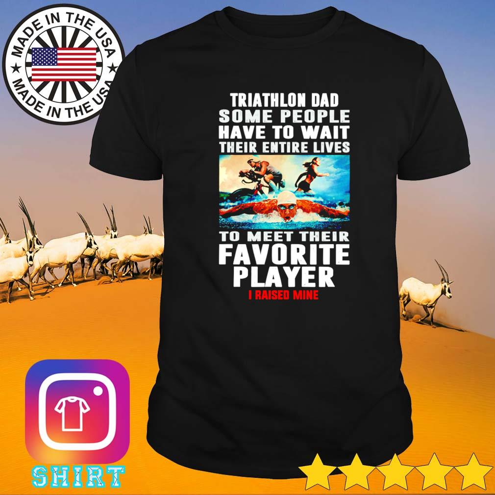 Triathlon dad some people have to wait their entire lives to meet their favorite player shirt