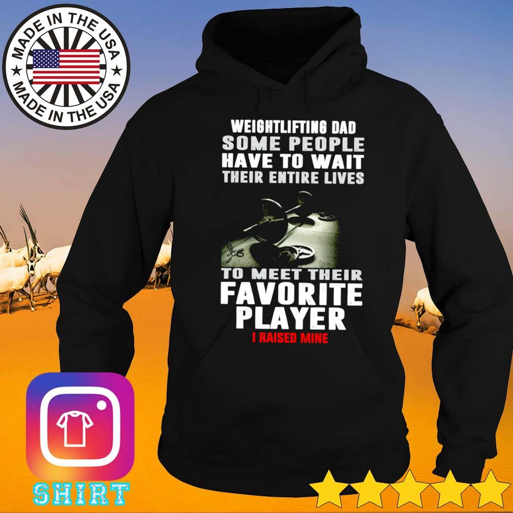 Weightlifting dad some people have to wait their entire lives to meet their favorite player Hoodie