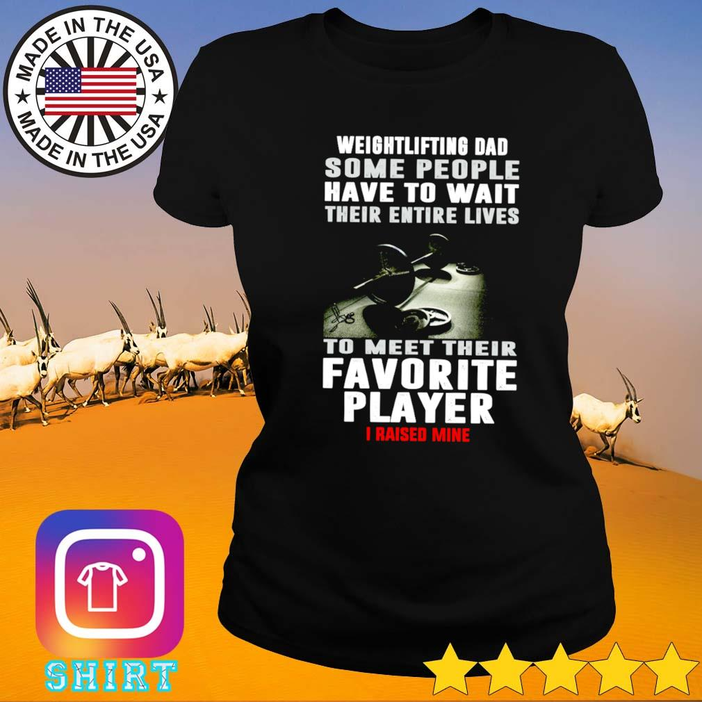 Weightlifting dad some people have to wait their entire lives to meet their favorite player Ladies tee