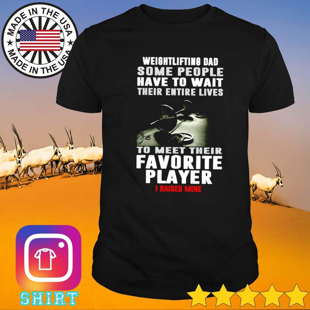 Weightlifting dad some people have to wait their entire lives to meet their favorite player shirt
