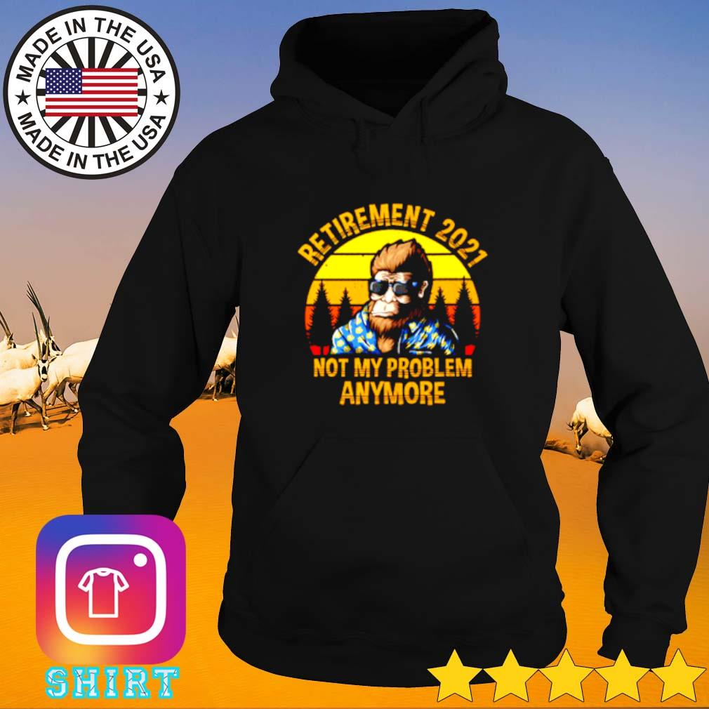 Bigfoot retirement 2021 not my problem anymore sunset Hoodie