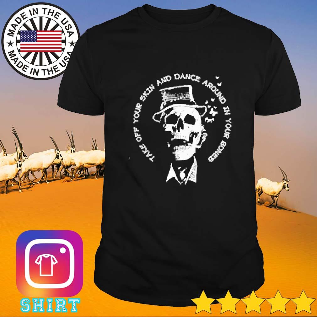 Skull take off your skin and dance around in your bones shirt