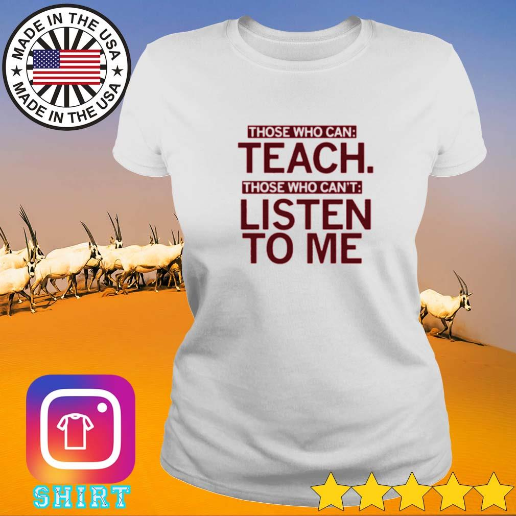 Those who can teach those who can't listen to me Ladies tee