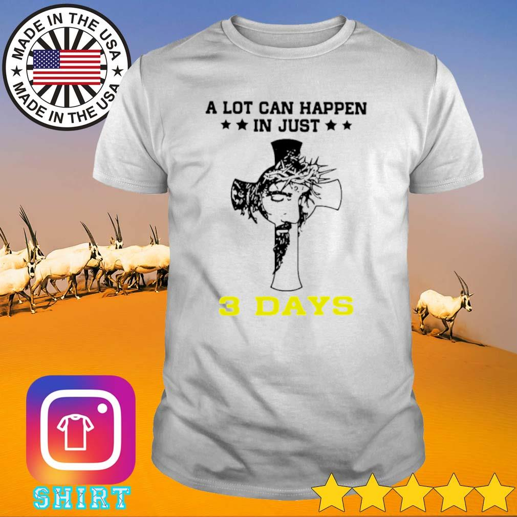 Cross Jesus a lot can happen in just 3 days shirt