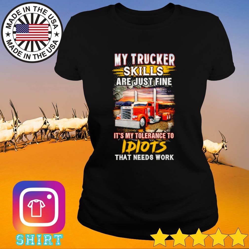 My Trucker Skills are just fine it's my tolerance to idiots that needs work s Ladies Tee black