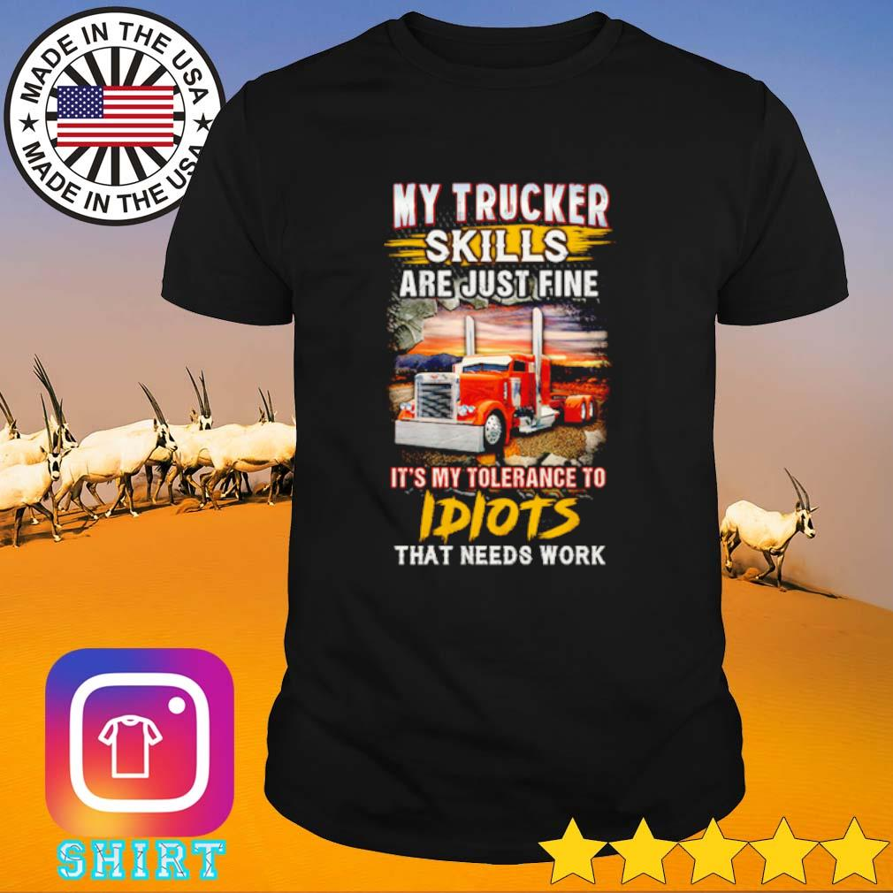 My Trucker Skills are just fine it's my tolerance to idiots that needs work shirt