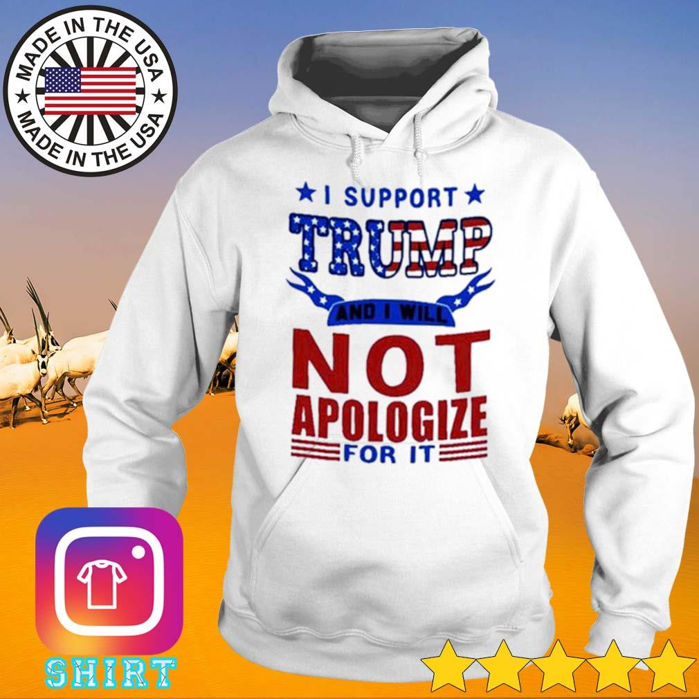 I support Trump and I will not apologize for it American s Hoodie White
