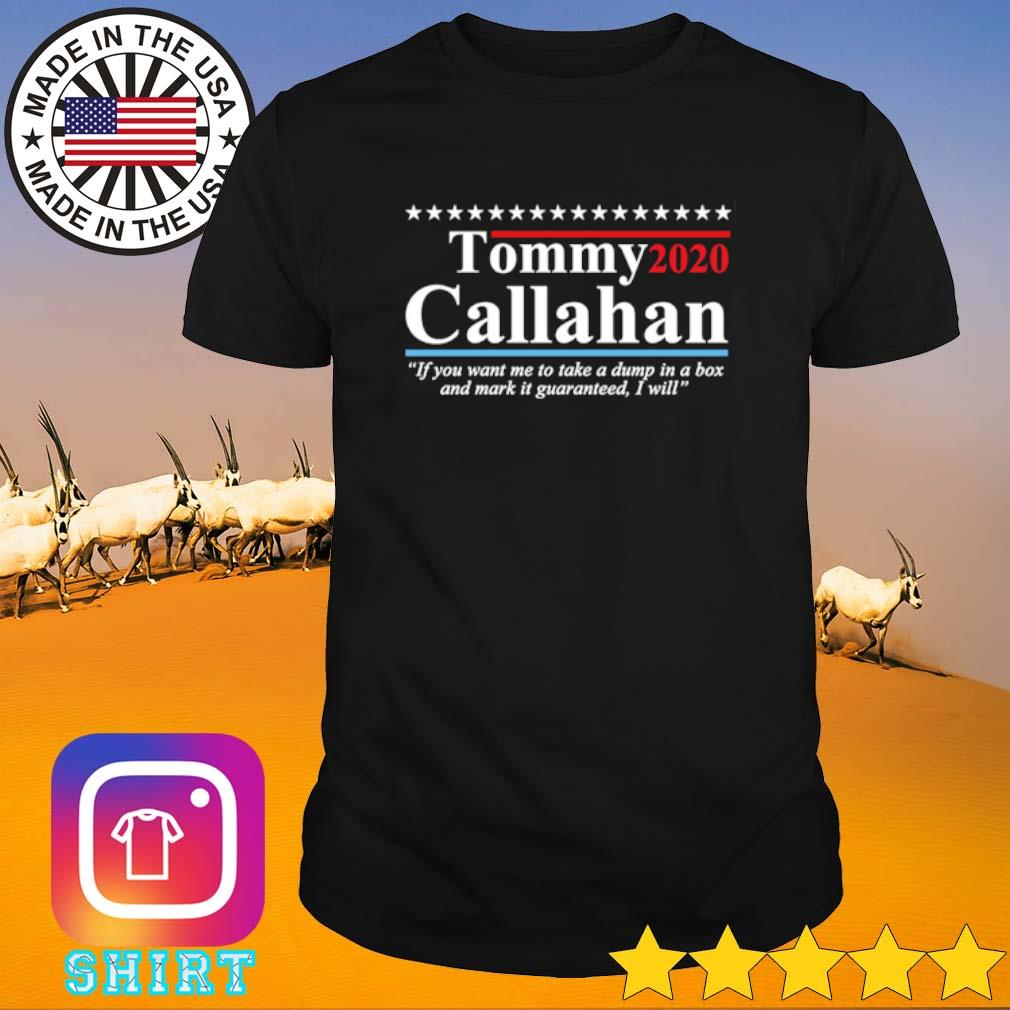 Tommy Callahan 2020 if you want me to take a dump in a box and mark it guaranteed I will shirt