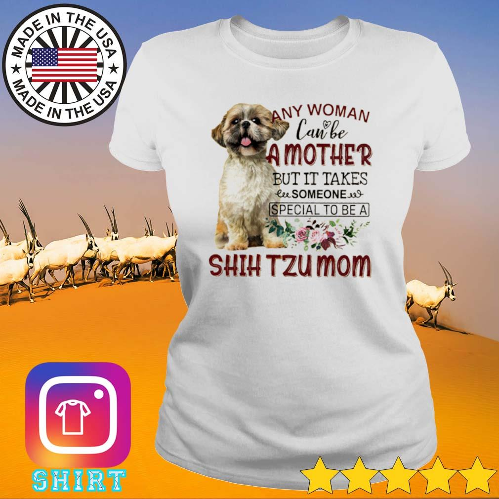 Any woman can be a mother but it takes someone special to be a Shih Tzu mom s Ladies tee