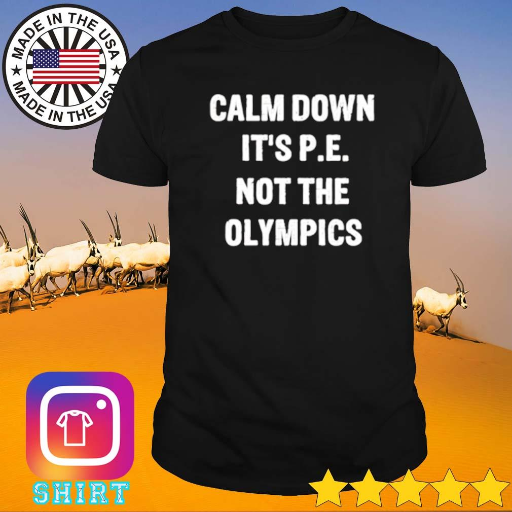 Calm down it's P.E not the olympics shirt