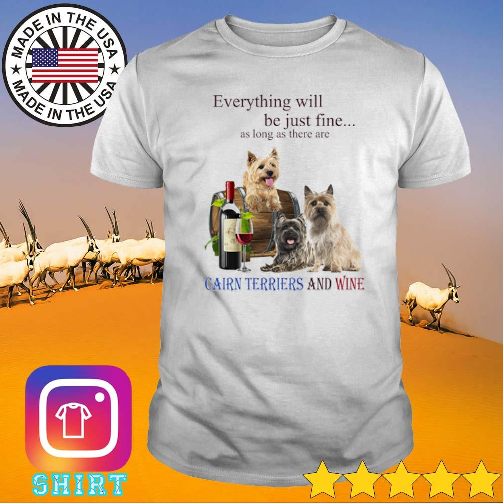 Everything will be just fine as long as there are Cairn Terriers and wine shirt