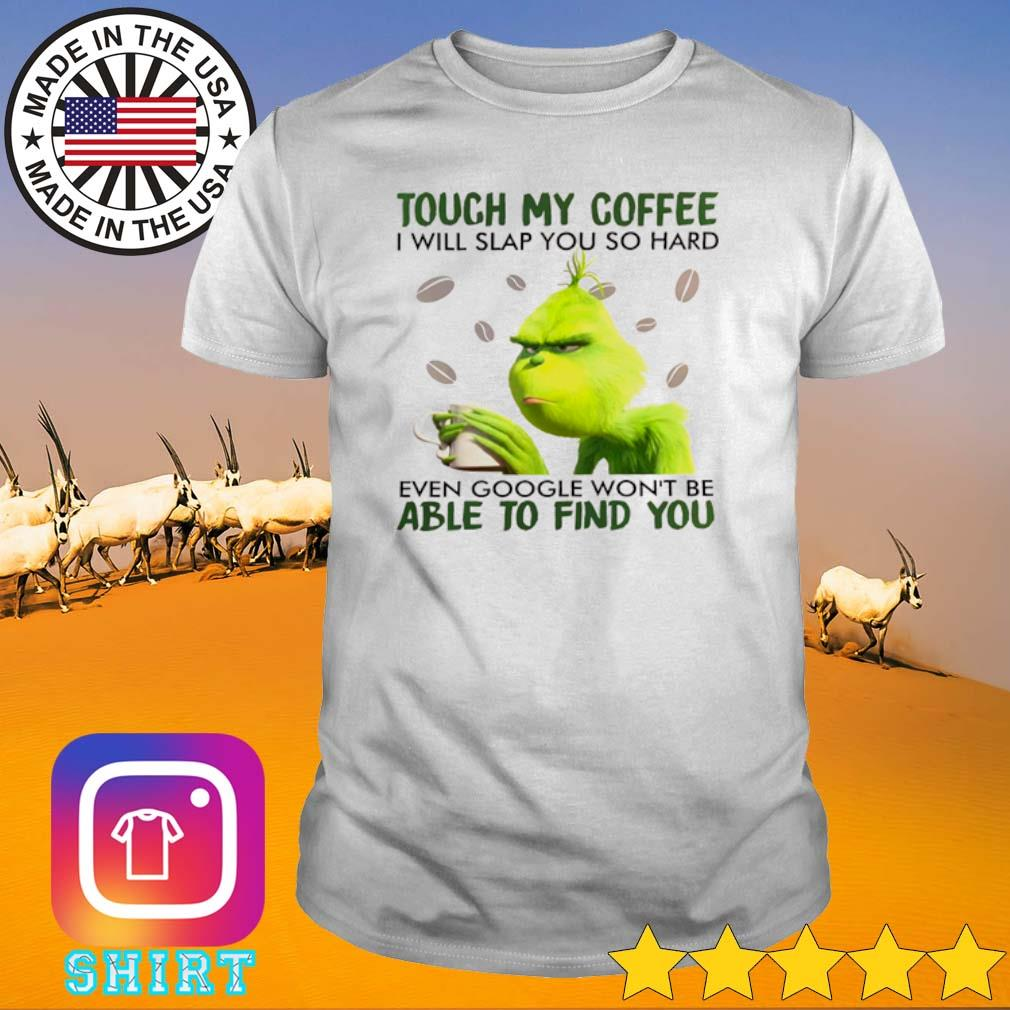 Grinch drink coffee touch my coffee I will slap you so hard even google won't be able to find you shirt