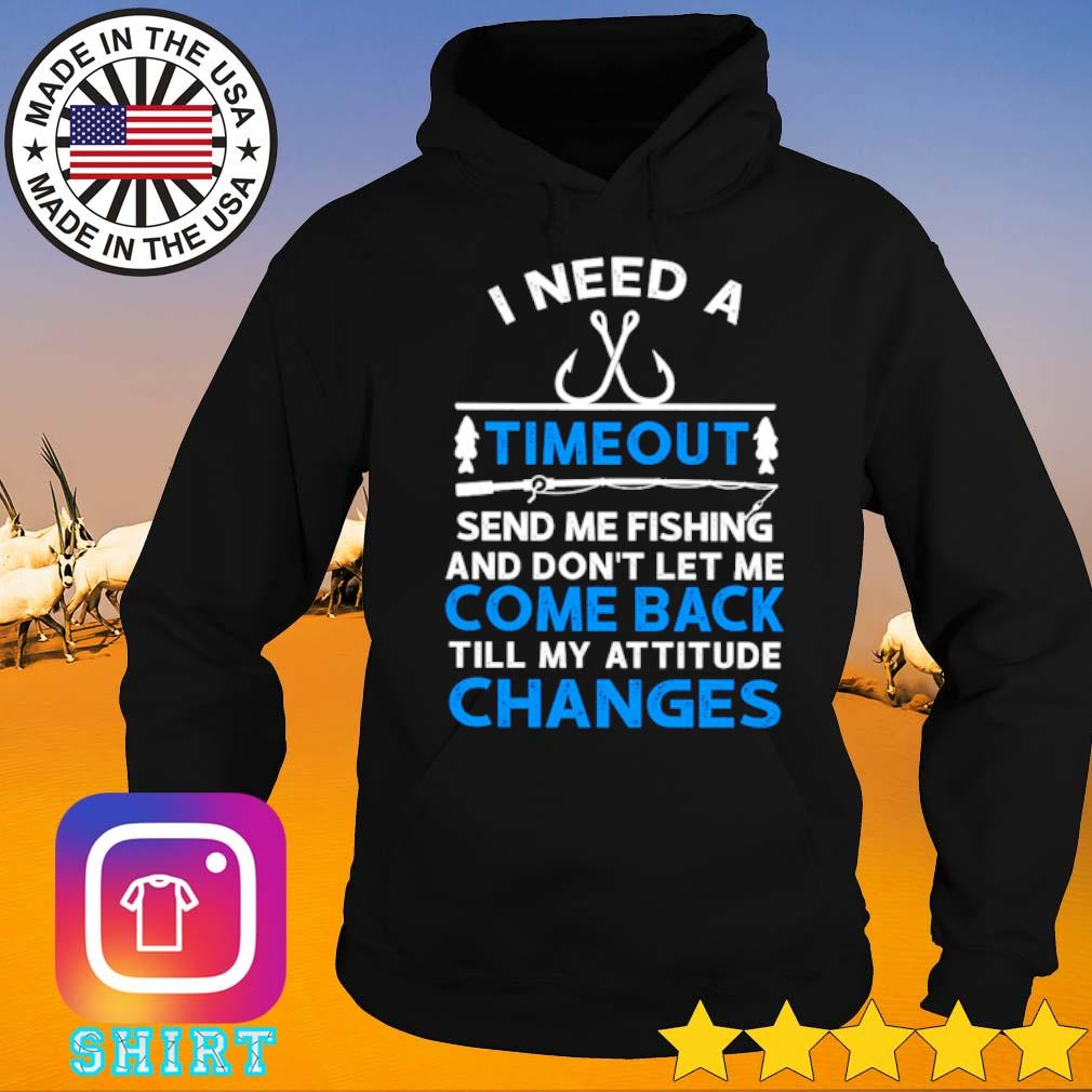 I need a timeout send me fishing and don't let me come back till my attitude changes s Hoodie