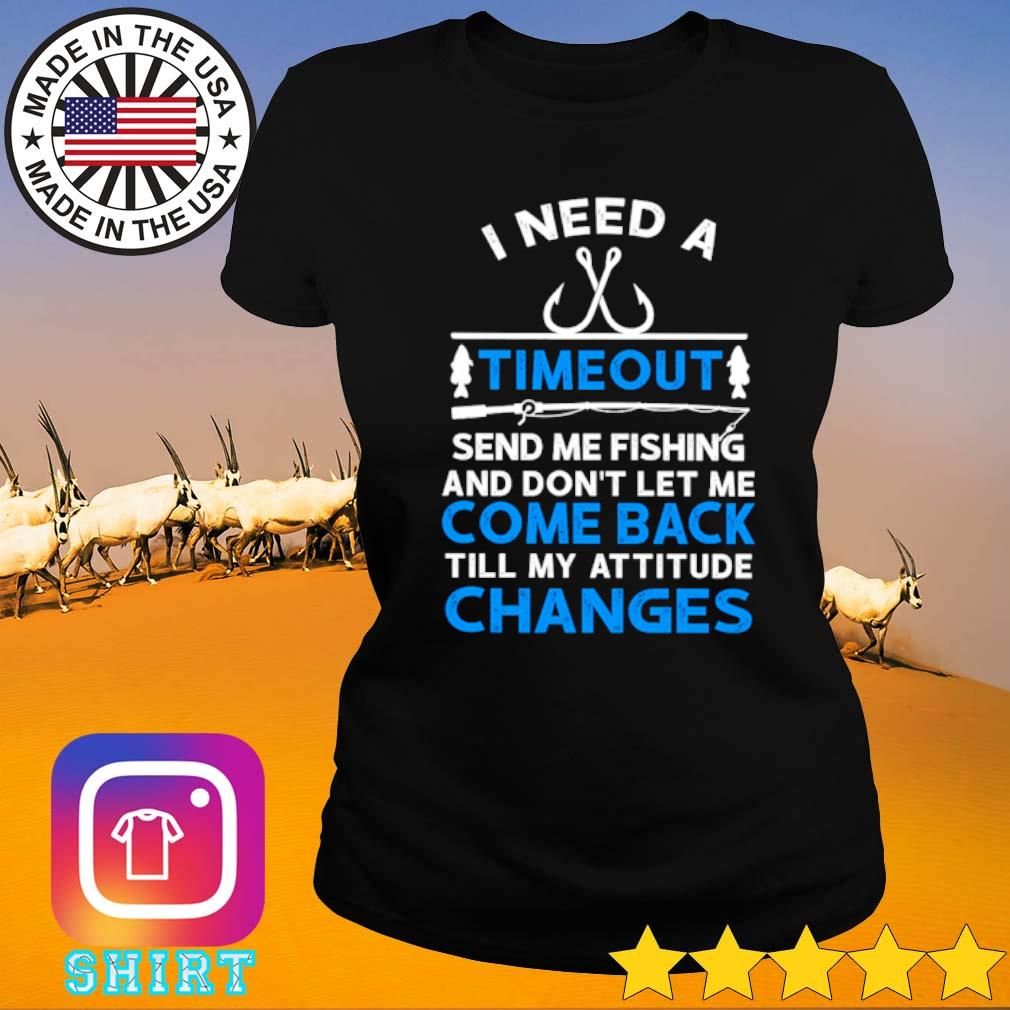 I need a timeout send me fishing and don't let me come back till my attitude changes s Ladies tee