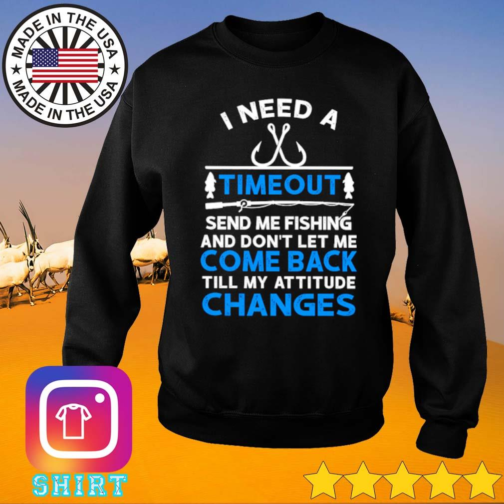 I need a timeout send me fishing and don't let me come back till my attitude changes s Sweater