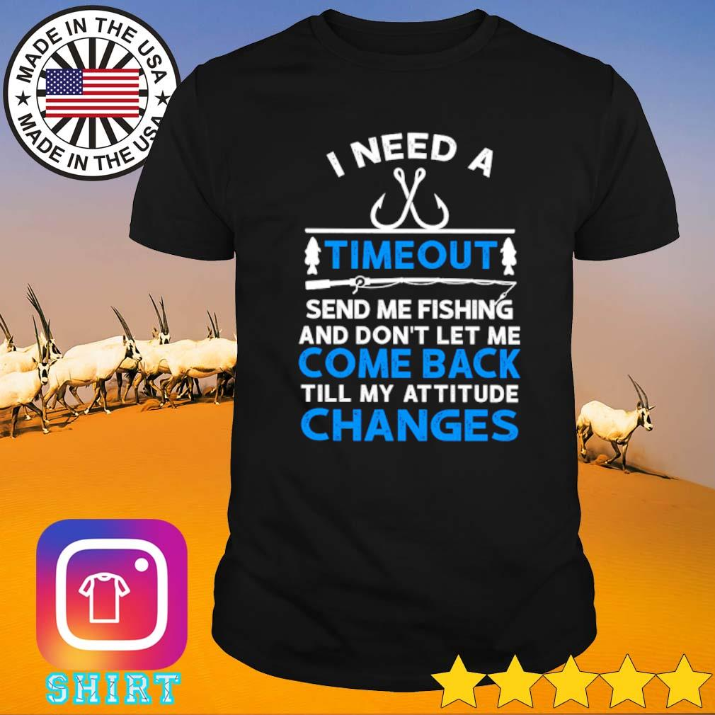 I need a timeout send me fishing and don't let me come back till my attitude changes shirt