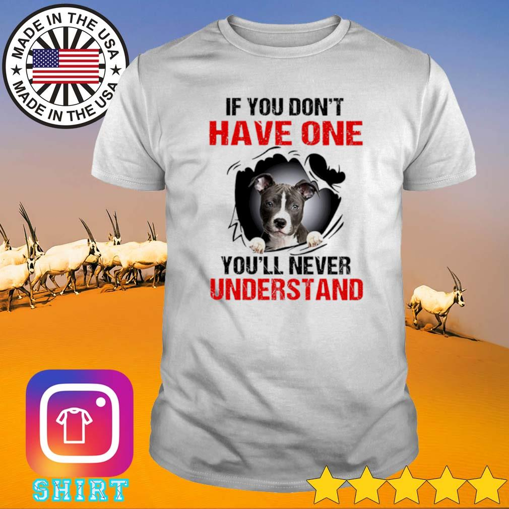 Pitbull Terrier if you don't have one your'll never understand shirt