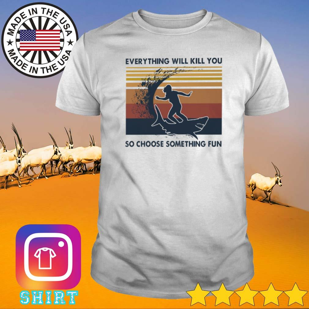 Ssurfing and shark everything will kill you so choose something fun vintage shirt