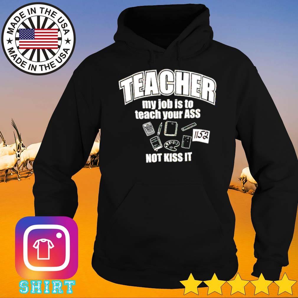 Teacher my job is to teach your ass not kiss it s Hoodie