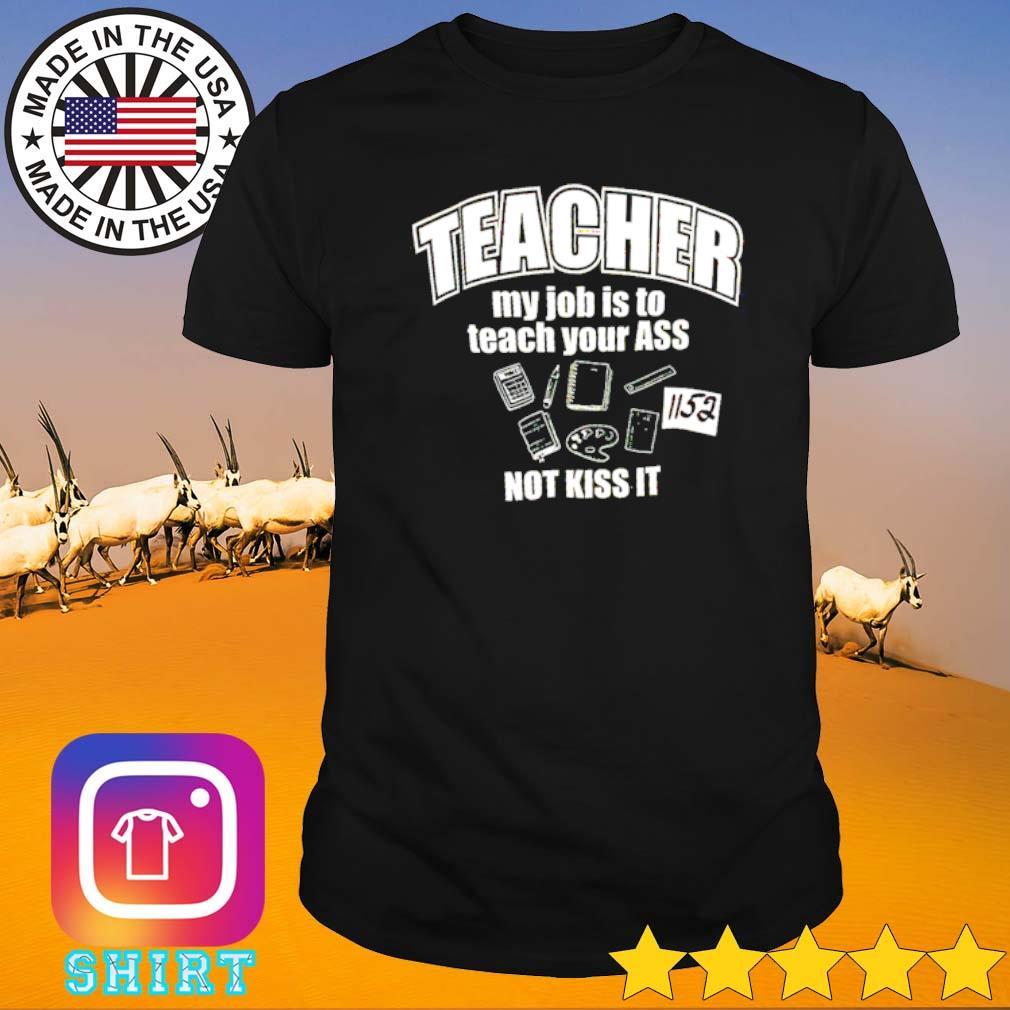 Teacher my job is to teach your ass not kiss it shirt