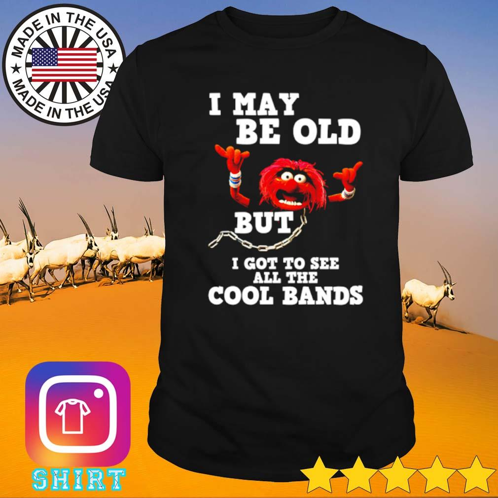 The Muppet Show I may be old but I go to see all the cool bands shirt