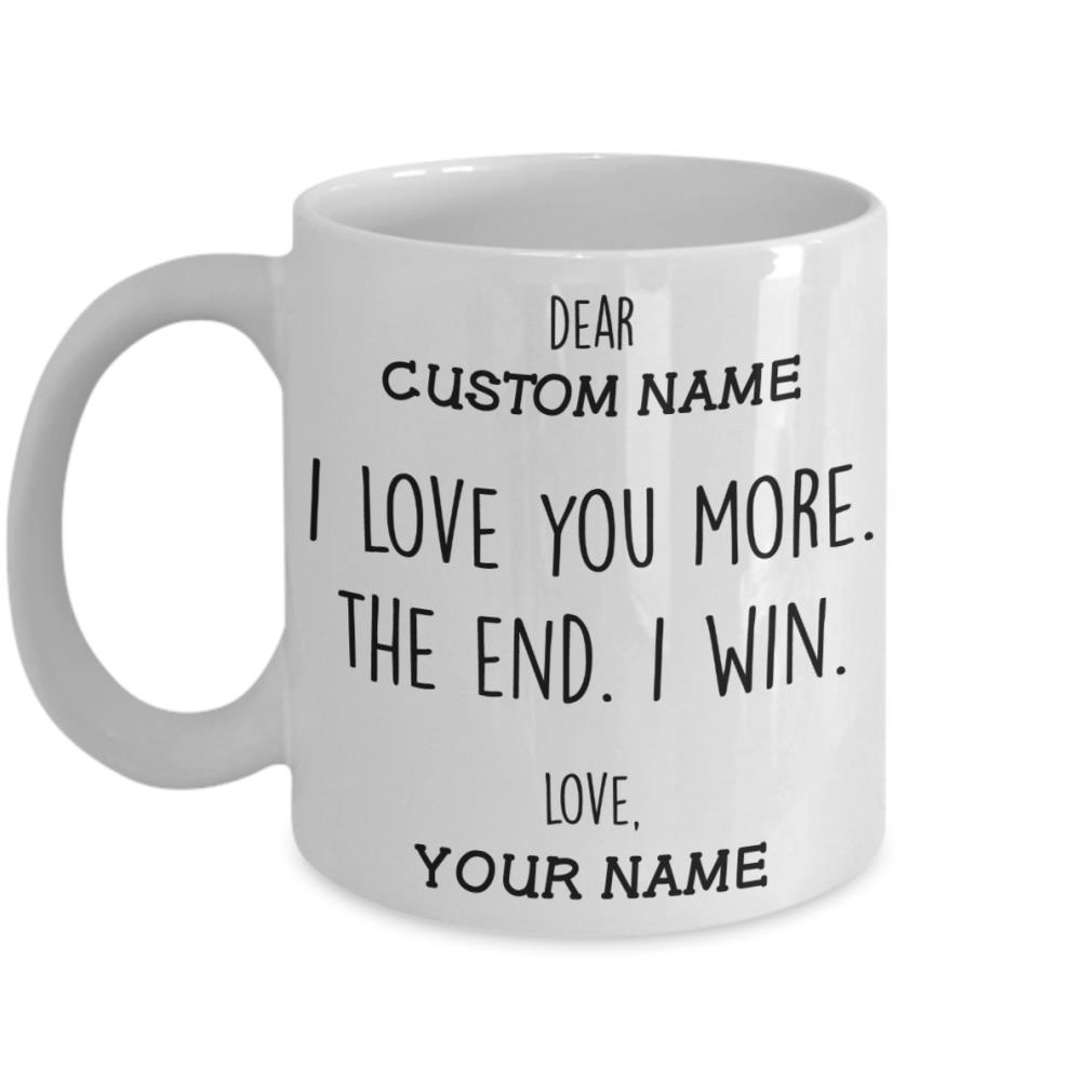 Dear custom name I love you more the end I win love your name mug