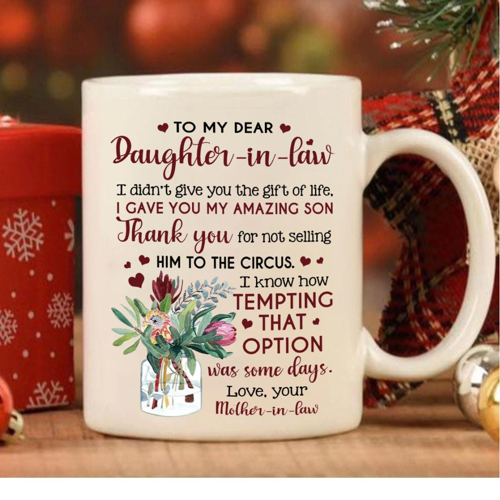 To my dear daughter-in-law I didn't give you the gift of life I gave you my amazing son coffee mug
