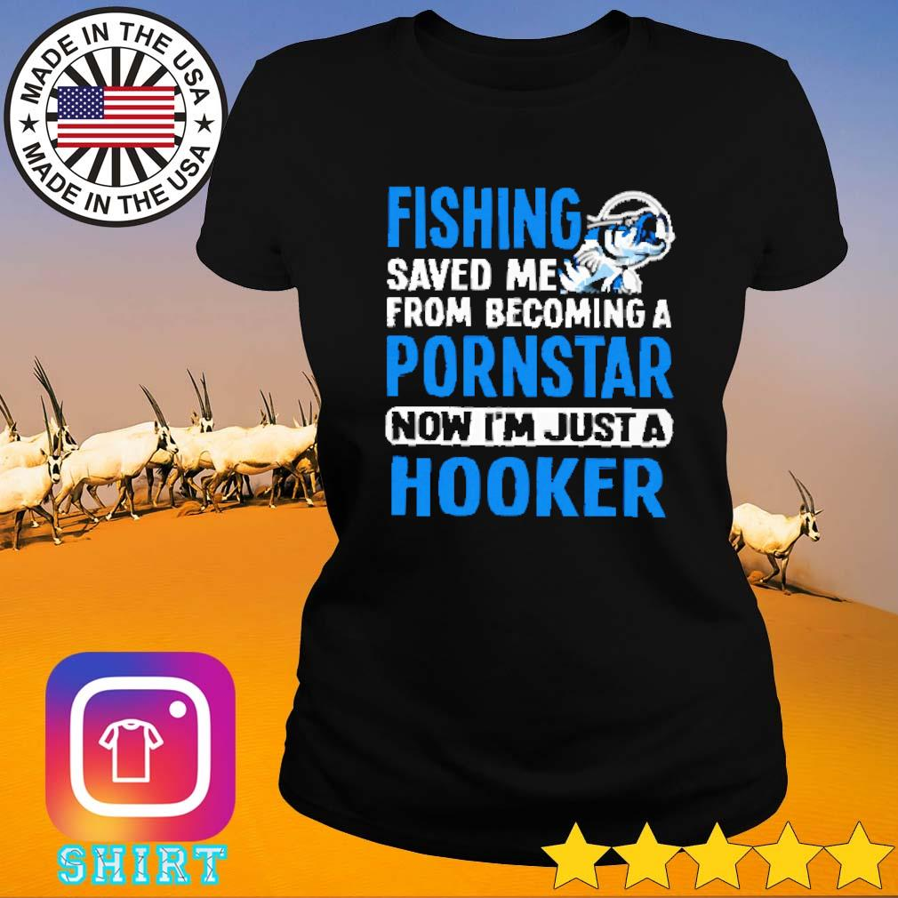 Hooker fishing saved me from becoming a pornstar now s Ladies tee