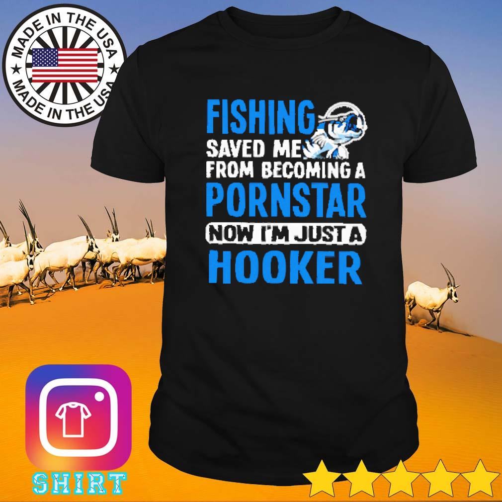 Hooker fishing saved me from becoming a pornstar now shirt