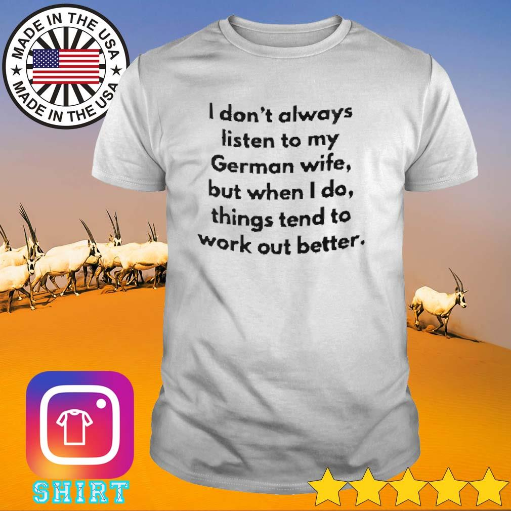I don't always listen to my German wife but when I do things tend to work shirt