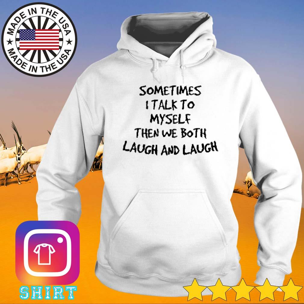 I talk to myself then we both laugh and laugh sometimes s Hoodie